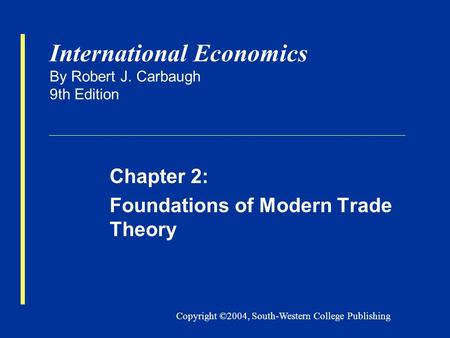 Copyright ©2004, South-Western College Publishing International Economics By Robert J. Carbaugh 9th Edition Chapter 2: Foundations of Modern Trade Theory.