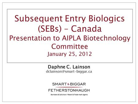 Subsequent Entry Biologics (SEBs) – Canada Presentation to AIPLA Biotechnology Committee January 25, 2012 Daphne C. Lainson