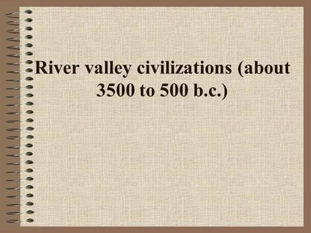 River valley civilizations (about 3500 to 500 b.c.)