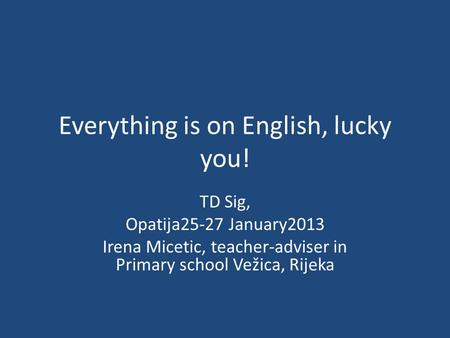 Everything is on English, lucky you! TD Sig, Opatija25-27 January2013 Irena Micetic, teacher-adviser in Primary school Vežica, Rijeka.