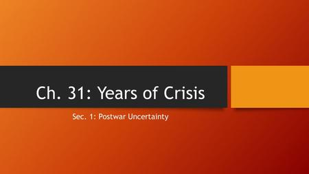 Ch. 31: Years of Crisis Sec. 1: Postwar Uncertainty.