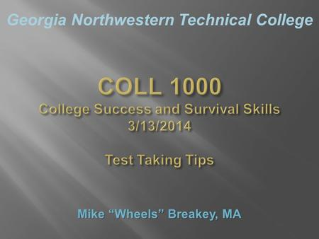 "Georgia Northwestern Technical College COLL 1000 College Success and Survival Skills 3/13/2014 Test Taking Tips Mike ""Wheels"" Breakey, MA."