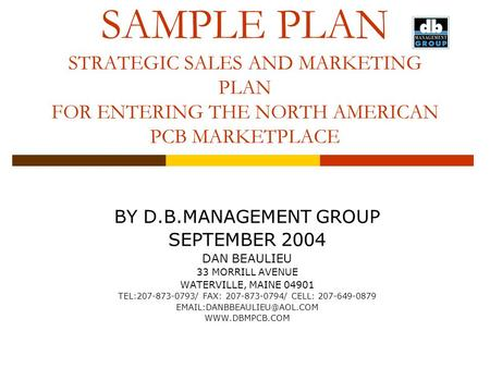 SAMPLE PLAN STRATEGIC SALES AND MARKETING PLAN FOR ENTERING THE NORTH AMERICAN PCB MARKETPLACE BY D.B.MANAGEMENT GROUP SEPTEMBER 2004 DAN BEAULIEU 33 MORRILL.