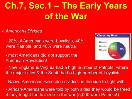 Ch.7, Sec.1 – The Early Years of the War Americans Divided Americans Divided - 20% of Americans were Loyalists, 40% were Patriots, and 40% were neutral.