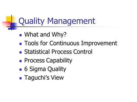 Quality Management What and Why? Tools for Continuous Improvement Statistical Process Control Process Capability 6 Sigma Quality Taguchi's View.
