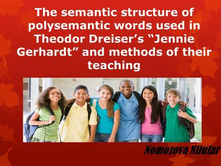"The semantic structure of polysemantic words used in Theodor Dreiser's ""Jennie Gerhardt"" and methods of their teaching Nomozova Nilufar."