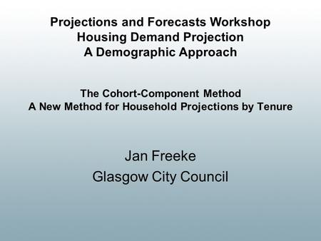 The Cohort-Component Method A New Method for Household Projections by Tenure Jan Freeke Glasgow City Council Projections and Forecasts Workshop Housing.