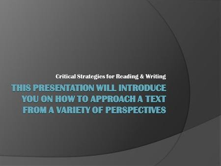 Critical Strategies for Reading & Writing. Reader's Response  What is in reader's mind not in the writing  Meaning evolves with reader, writing does.