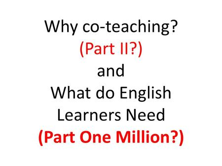 Why co-teaching? (Part II?) and What do English Learners Need (Part One Million?)