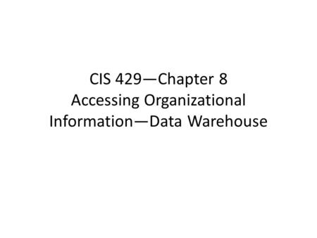 CIS 429—Chapter 8 Accessing Organizational Information—Data Warehouse.