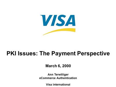 PKI Issues: The Payment Perspective March 6, 2000 Ann Terwilliger eCommerce Authentication Visa International.