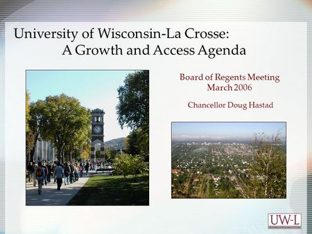 Board of Regents Meeting March 2006 Chancellor Doug Hastad University of Wisconsin-La Crosse: A Growth and Access Agenda.