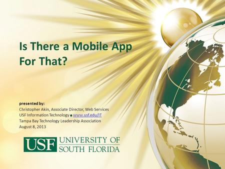 Is There a Mobile App For That? presented by: Christopher Akin, Associate Director, Web Services USF Information Technology www.usf.edu/ITwww.usf.edu/IT.