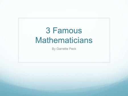 3 Famous Mathematicians By:Garrette Peck. Basic info over Aryabhatta He was born on 478 He died on 550 He was born in ashmaka & kusumapura (india)
