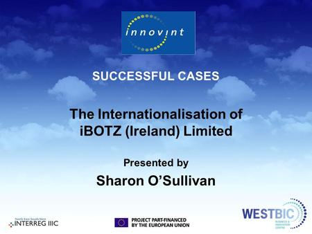 SUCCESSFUL CASES The Internationalisation of iBOTZ (Ireland) Limited Presented by Sharon O'Sullivan.