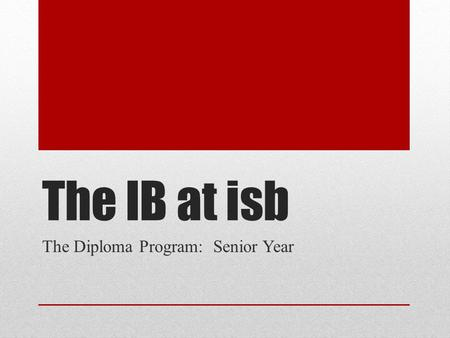 The IB at isb The Diploma Program: Senior Year. Questions of the Evening 1.What are the logistics of the Senior IB year at ISB? 1.What do you need to.