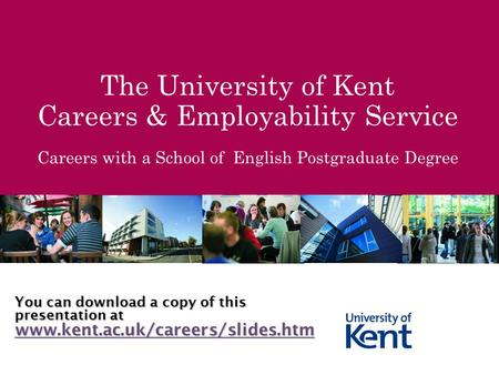The University of Kent Careers & Employability Service Careers with a School of English Postgraduate Degree You can download a copy of this presentation.
