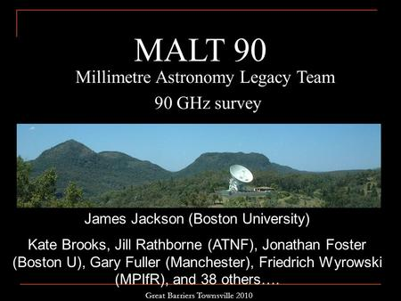 Millimetre Astronomy Legacy Team 90 GHz survey MALT 90 James Jackson (Boston University) Kate Brooks, Jill Rathborne (ATNF), Jonathan Foster (Boston U),