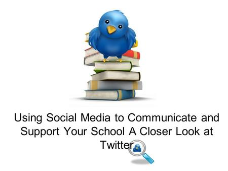 Using Social Media to Communicate and Support Your School A Closer Look at Twitter.