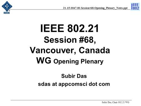 21-15-0047-00-Session#68-Opening_Plenary_Notes.ppt IEEE 802.21 Session #68, Vancouver, Canada WG Opening Plenary Subir Das, Chair 802.21 WG Subir Das sdas.
