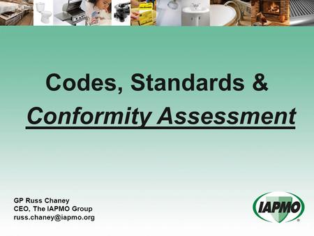 Codes, Standards & Conformity Assessment GP Russ Chaney CEO, The IAPMO Group