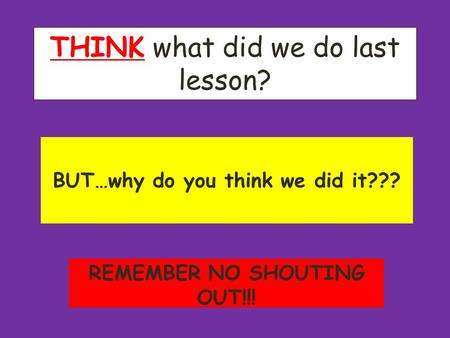 THINK what did we do last lesson? BUT…why do you think we did it??? REMEMBER NO SHOUTING OUT!!!