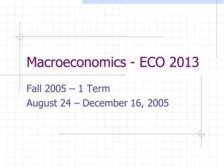 Macroeconomics - ECO 2013 Fall 2005 – 1 Term August 24 – December 16, 2005.