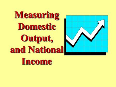 7 - 1 Measuring Domestic Output, and National Income Measuring Domestic Output, and National Income.
