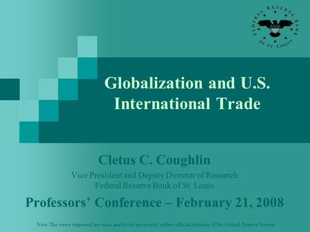 Globalization and U.S. International Trade Cletus C. Coughlin Vice President and Deputy Director of Research Federal Reserve Bank of St. Louis Professors'