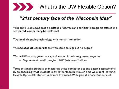 "1 ""21st century face of the Wisconsin Idea"" The UW Flexible Option is a portfolio of degrees and certificate programs offered in a self-paced, competency-based."