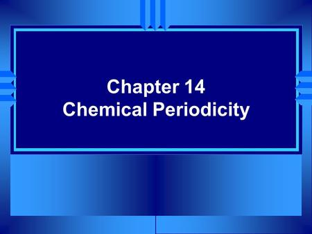 Chapter 14 Chemical Periodicity. Section 14.1 Classification of the Elements u OBJECTIVES: Explain why you can infer the properties of an element based.