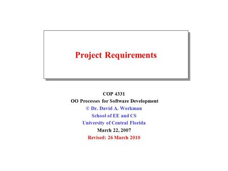 Project Requirements COP 4331 OO Processes for Software Development © Dr. David A. Workman School of EE and CS University of Central Florida March 22,