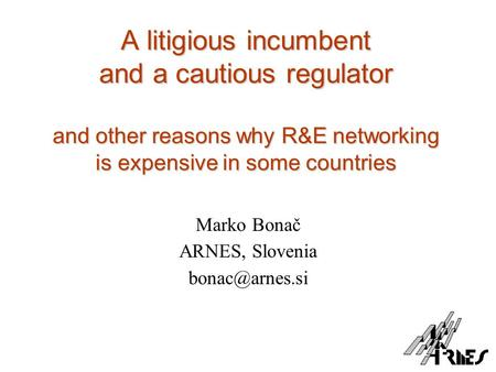 A litigious incumbent and a cautious regulator and other reasons why R&E networking is expensive in some countries Marko Bonač ARNES, Slovenia