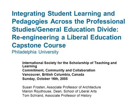 Integrating Student Learning and Pedagogies Across the Professional Studies/General Education Divide: Re-engineering a Liberal Education Capstone Course.