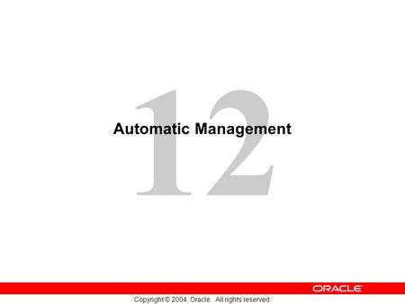 12 Copyright © 2004, Oracle. All rights reserved. Automatic Management.