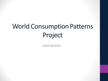 World Consumption Patterns Project Claire Bautista.