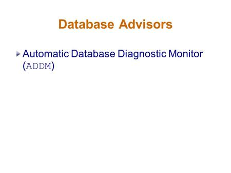 Database Advisors Automatic Database Diagnostic Monitor ( ADDM )