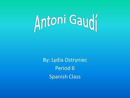 By: Lydia Ostryniec Period 6 Spanish Class. 1853 Antoni Gaudí was born on June 25, 1852. He was born in the province of Tarragona in southern Catalonia.