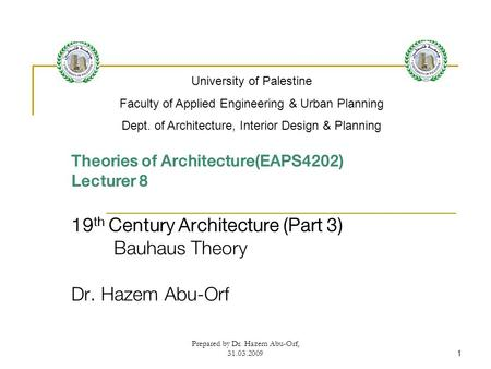 Prepared by Dr. Hazem Abu-Orf, 31.03.20091 Theories of Architecture(EAPS4202) Lecturer 8 19 th Century Architecture (Part 3) Bauhaus Theory Dr. Hazem Abu-Orf.