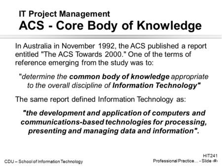 CDU – School of Information Technology HIT241 Professional Practice… - Slide 1 IT Project Management ACS - Core Body of Knowledge In Australia in November.