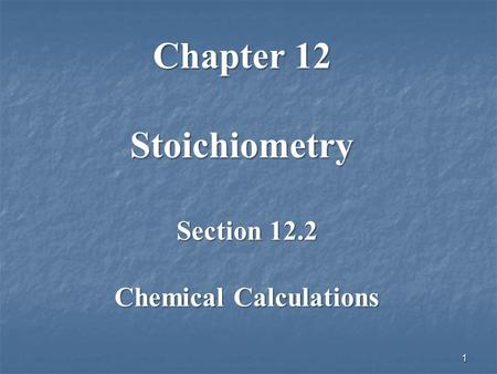 Section 12.2 Chemical Calculations 1 Chapter 12 Stoichiometry.
