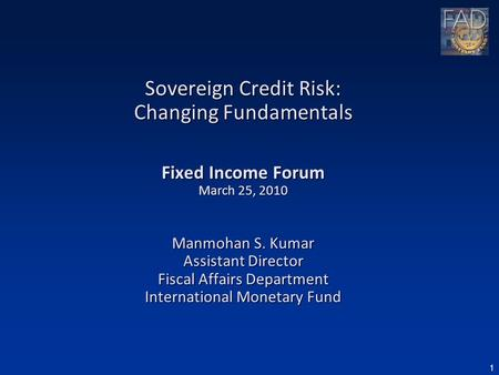 1 Sovereign Credit Risk: Changing Fundamentals Fixed Income Forum March 25, 2010 Manmohan S. Kumar Assistant Director Fiscal Affairs Department International.