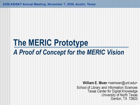 The MERIC Prototype A Proof of Concept for the MERIC Vision William E. Moen School of Library and Information Sciences Texas Center for Digital Knowledge.