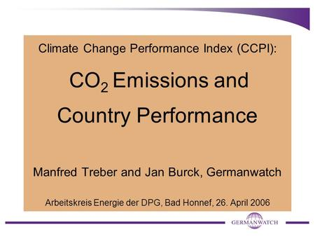 Climate Change Performance Index (CCPI): CO 2 Emissions and Country Performance Manfred Treber and Jan Burck, Germanwatch Arbeitskreis Energie der DPG,
