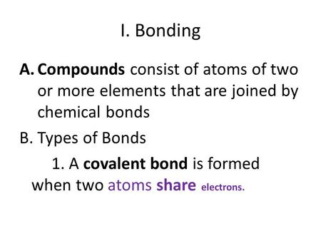 I. Bonding A.Compounds consist of atoms of two or more elements that are joined by chemical bonds B. Types of Bonds 1. A covalent bond is formed when two.