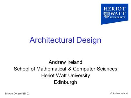 © Andrew IrelandSoftware Design F28SD2 Architectural Design Andrew Ireland School of Mathematical & Computer Sciences Heriot-Watt University Edinburgh.