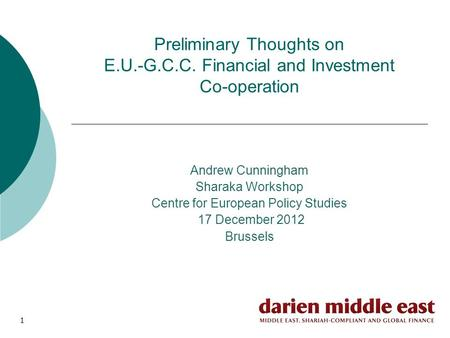 1 Preliminary Thoughts on E.U.-G.C.C. Financial and Investment Co-operation Andrew Cunningham Sharaka Workshop Centre for European Policy Studies 17 December.