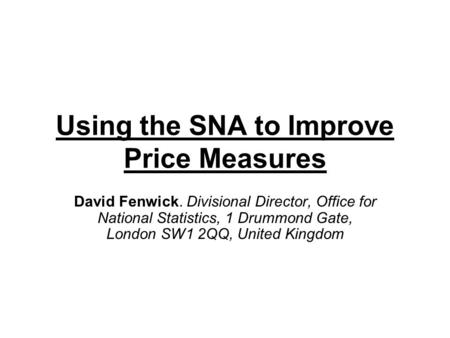 Using the SNA to Improve Price Measures David Fenwick. Divisional Director, Office for National Statistics, 1 Drummond Gate, London SW1 2QQ, United Kingdom.