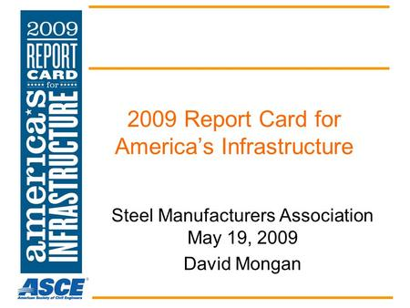 2009 Report Card for America's Infrastructure Steel Manufacturers Association May 19, 2009 David Mongan.