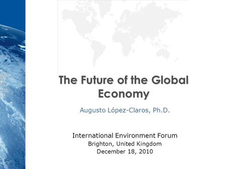 The Future of the Global Economy Augusto López-Claros, Ph.D. International Environment Forum Brighton, United Kingdom December 18, 2010.